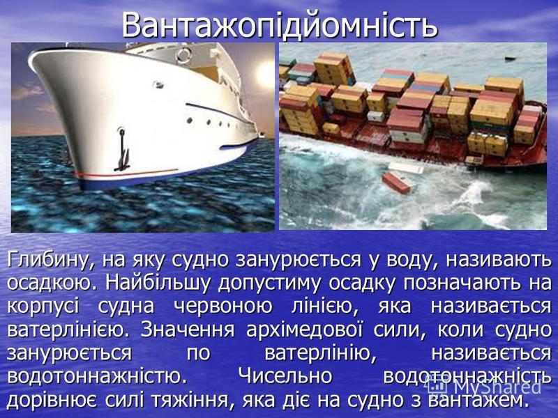 Вантажопідйомність Глибину, на яку судно занурюється у воду, називають осадкою. Найбільшу допустиму осадку позначають на корпусі судна червоною лінією, яка називається ватерлінією. Значення архімедової сили, коли судно занурюється по ватерлінію, на