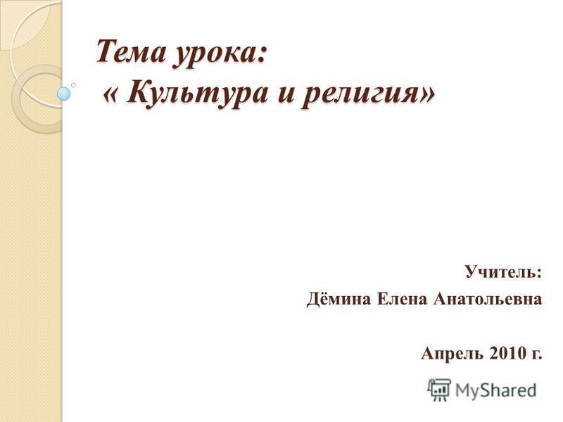 Тема урока: « Культура и религия» Учитель: Дёмина Елена Анатольевна Апрель 2010 г.
