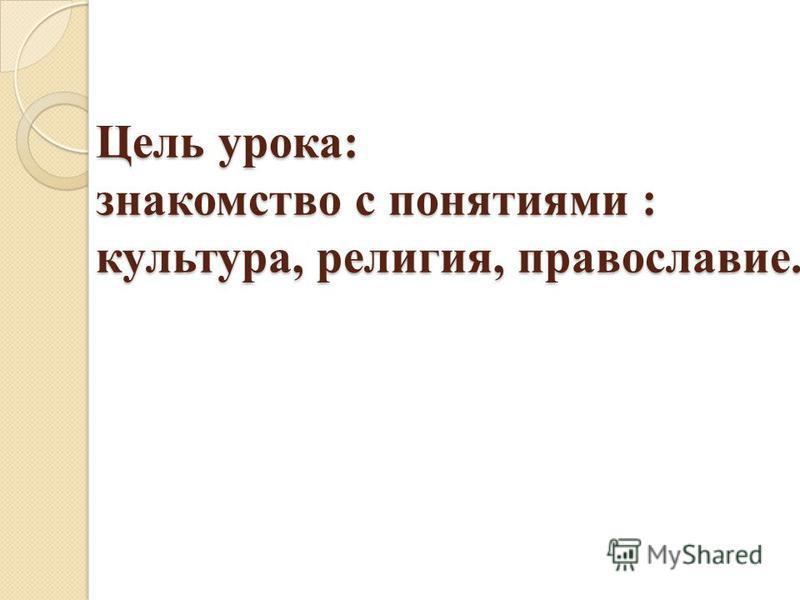 Цель урока: знакомство с понятиями : культура, религия, православие.