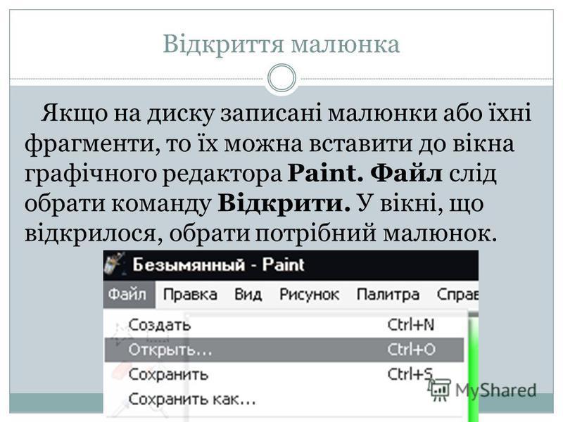 Відкриття малюнка Якщо на диску записані малюнки або їхні фрагменти, то їх можна вставити до вікна графічного редактора Paint. Файл слід обрати команду Відкрити. У вікні, що відкрилося, обрати потрібний малюнок.