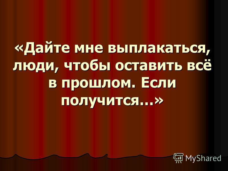 «Дайте мне выплакаться, люди, чтобы оставить всё в прошлом. Если получится…»