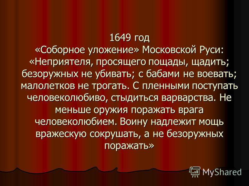 1649 год «Соборное уложение» Московской Руси: «Неприятеля, просящего пощады, щадить; безоружных не убивать; с бабами не воевать; малолетков не трогать. С пленными поступать человеколюбиво, стыдиться варварства. Не меньше оружия поражать врага человек