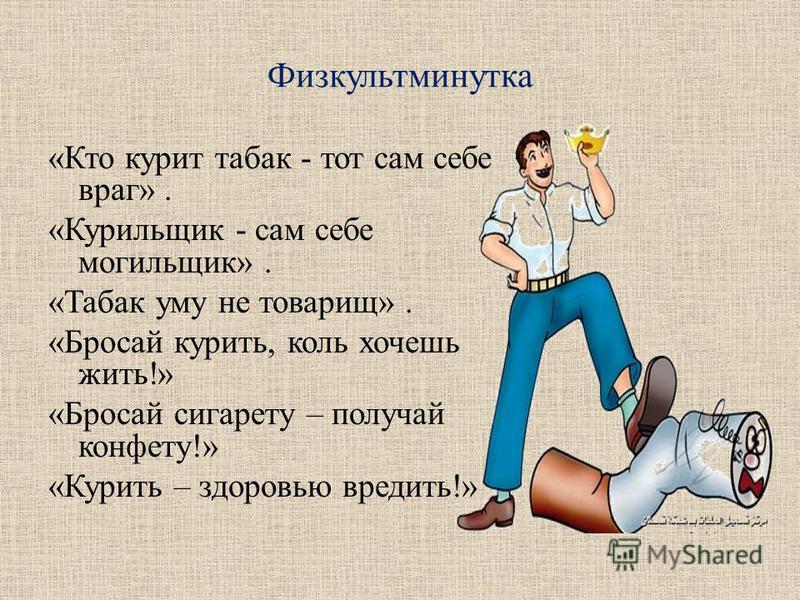 Физкультминутка «Кто курит табак - тот сам себе враг». «Курильщик - сам себе могильщик». «Табак уму не товарищ». «Бросай курить, коль хочешь жить!» «Бросай сигарету – получай конфету!» «Курить – здоровью вредить!»