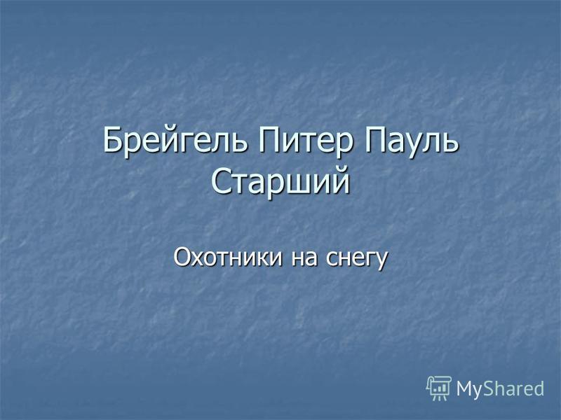 Брейгель Питер Пауль Старший Охотники на снегу