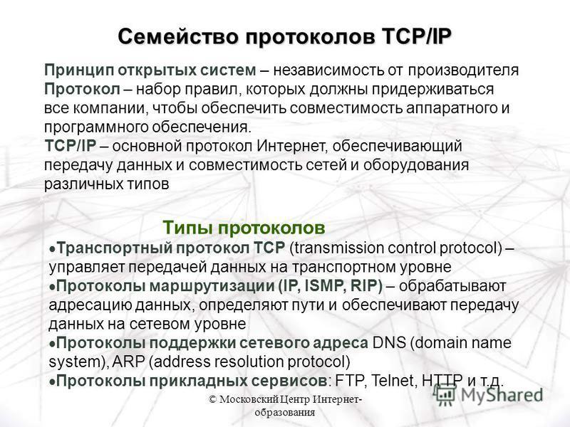 © Московский Центр Интернет- образования Типы протоколов Транспортный протокол TCP (transmission control protocol) – управляет передачей данных на транспортном уровне Протоколы маршрутизации (IP, ISMP, RIP) – обрабатывают адресацию данных, определяют