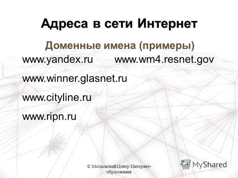 © Московский Центр Интернет- образования Доменные имена (примеры) www.yandex.ru www.wm4.resnet.gov www.winner.glasnet.ru www.cityline.ru www.ripn.ru Адреса в сети Интернет