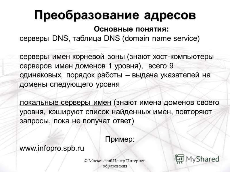 © Московский Центр Интернет- образования Основные понятия: серверы DNS, таблица DNS (domain name service) серверы имен корневой зоны (знают хост-компьютеры серверов имен доменов 1 уровня), всего 9 одинаковых, порядок работы – выдача указателей на дом