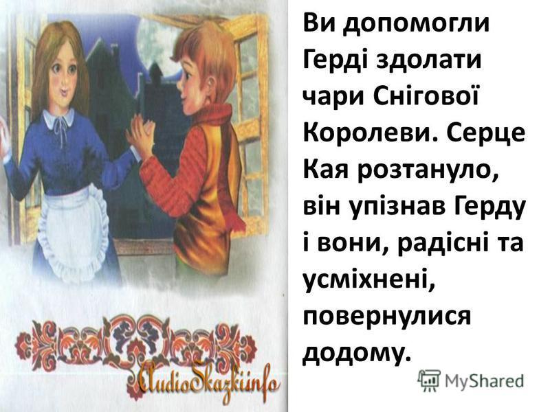 Ви допомогли Герді здолати чари Снігової Королеви. Серце Кая розтануло, він упізнав Герду і вони, радісні та усміхнені, повернулися додому.