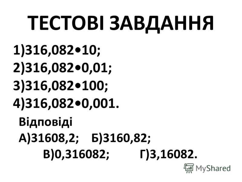 ТЕСТОВІ ЗАВДАННЯ 1)316,08210; 2)316,0820,01; 3)316,082100; 4)316,0820,001. Відповіді А)31608,2;Б)3160,82; В)0,316082;Г)3,16082.