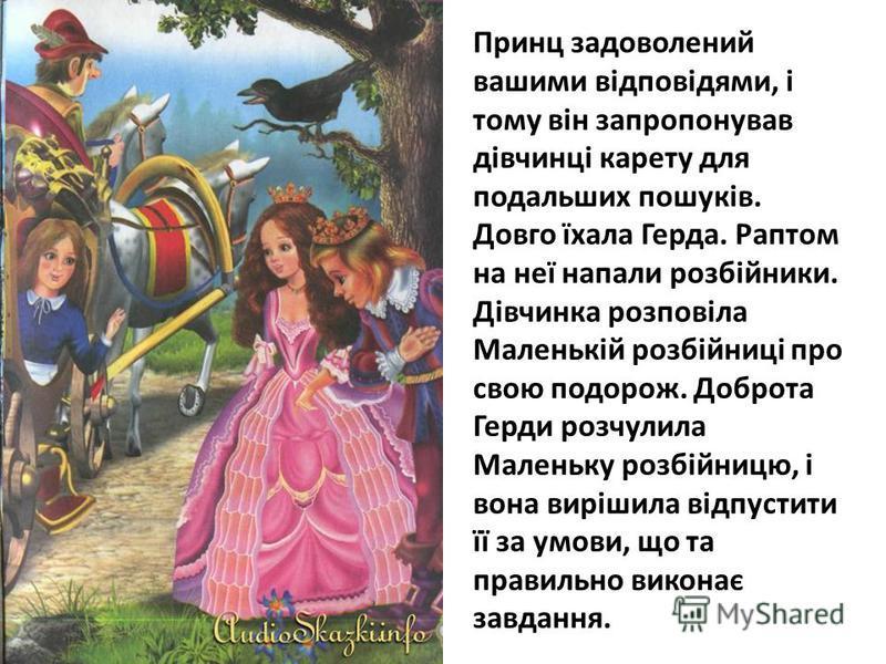 Принц задоволений вашими відповідями, і тому він запропонував дівчинці карету для подальших пошуків. Довго їхала Герда. Раптом на неї напали розбійники. Дівчинка розповіла Маленькій розбійниці про свою подорож. Доброта Герди розчулила Маленьку розбій