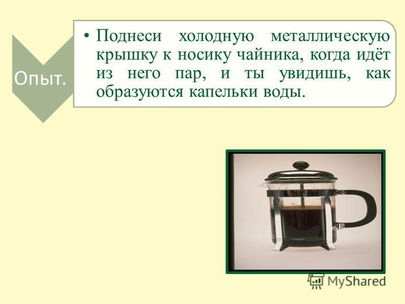 Опыт. Поднеси холодную металлическую крышку к носику чайника, когда идёт из него пар, и ты увидишь, как образуются капельки воды.