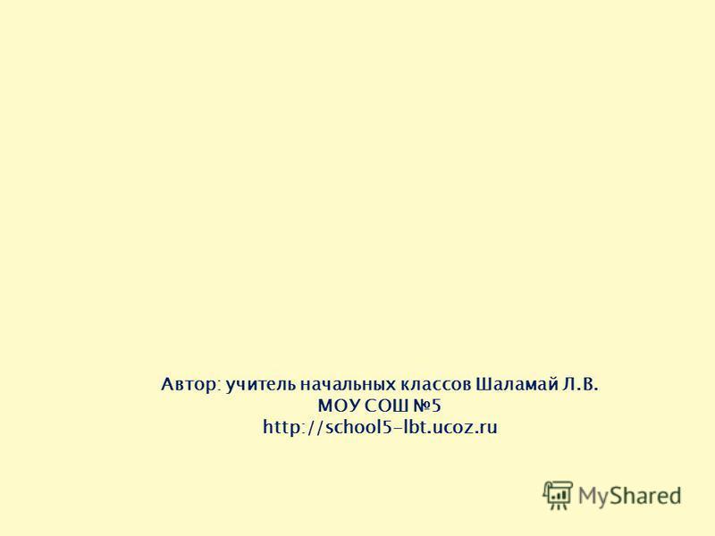 Автор: учитель начальных классов Шаламай Л.В. МОУ СОШ 5 http://school5-lbt.ucoz.ru