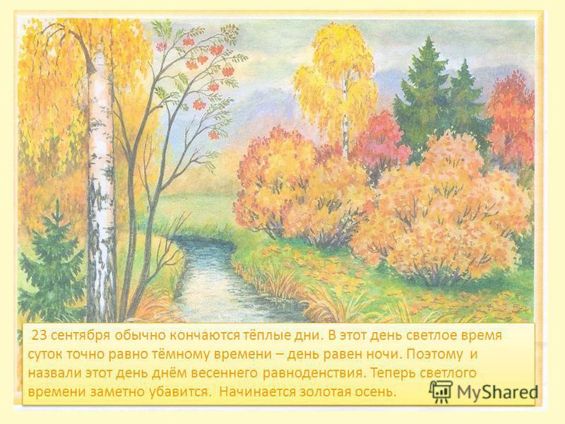 23 сентября обычно кончаются тёплые дни. В этот день светлое время суток точно равно тёмному времени – день равен ночи. Поэтому и назвали этот день днём весеннего равноденствия. Теперь светлого времени заметно убавится. Начинается золотая осень.
