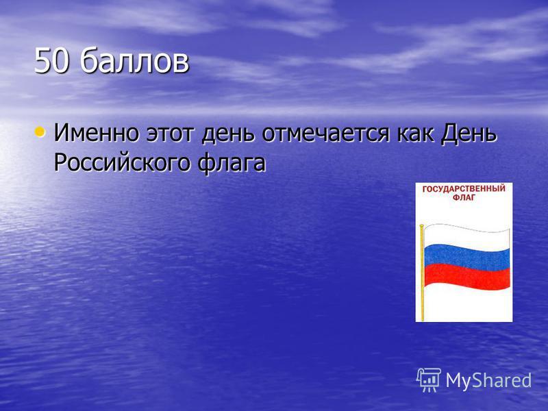50 баллов Именно этот день отмечается как День Российского флага Именно этот день отмечается как День Российского флага