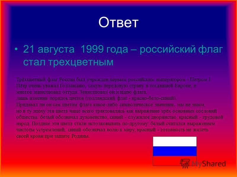 Ответ 21 августа 1999 года – российский флаг стал трехцветным Трёхцветный флаг России был учрежден первым российским императором - Петром I. Пётр очень уважал Голландию, самую передовую страну в тогдашней Европе, и многое заимствовал оттуда. Заимство
