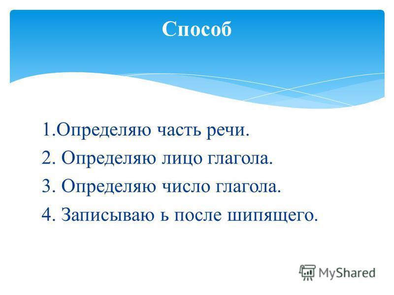 1. Определяю часть речи. 2. Определяю лицо глагола. 3. Определяю число глагола. 4. Записываю ь после шипящего. Способ