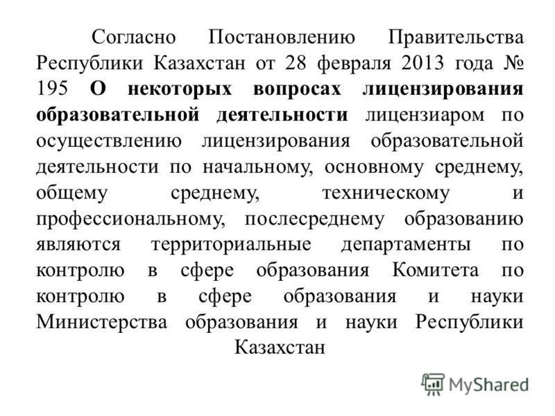 Согласно Постановлению Правительства Республики Казахстан от 28 февраля 2013 года 195 О некоторых вопросах лицензирования образовательной деятельности лицензиаром по осуществлению лицензирования образовательной деятельности по начальному, основному с