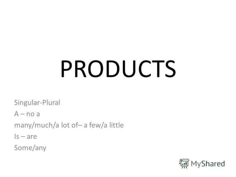 PRODUCTS Singular-Plural A – no a many/much/a lot of– a few/a little Is – are Some/any