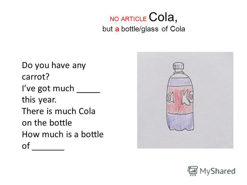 NO ARTICLE Cola, but a bottle/glass of Cola Do you have any carrot? Ive got much _____ this year. There is much Cola on the bottle How much is a bottle of _______
