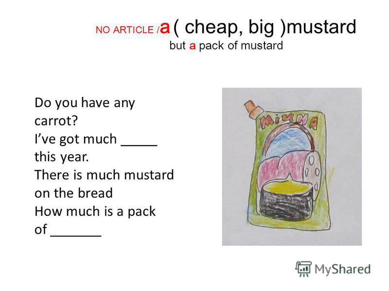 NO ARTICLE / a ( cheap, big )mustard but a pack of mustard Do you have any carrot? Ive got much _____ this year. There is much mustard on the bread How much is a pack of _______