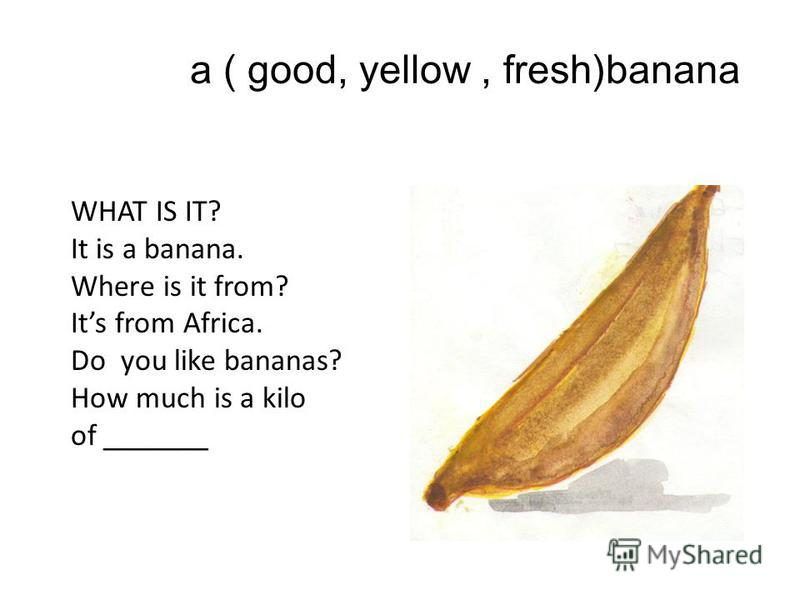 a ( good, yellow, fresh)banana WHAT IS IT? It is a banana. Where is it from? Its from Africa. Do you like bananas? How much is a kilo of _______