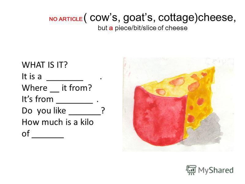 NO ARTICLE ( cows, goats, cottage)cheese, but a piece/bit/slice of cheese WHAT IS IT? It is a ________. Where __ it from? Its from ________. Do you like _______? How much is a kilo of _______
