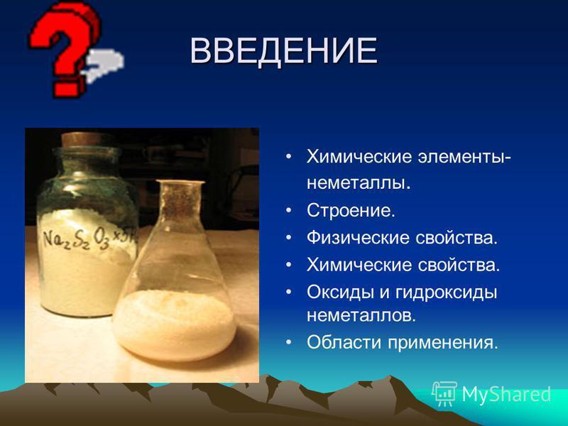 ВВЕДЕНИЕ Химические элементы- неметаллы. Строение. Физические свойства. Химические свойства. Оксиды и гидроксиды неметаллов. Области применения.