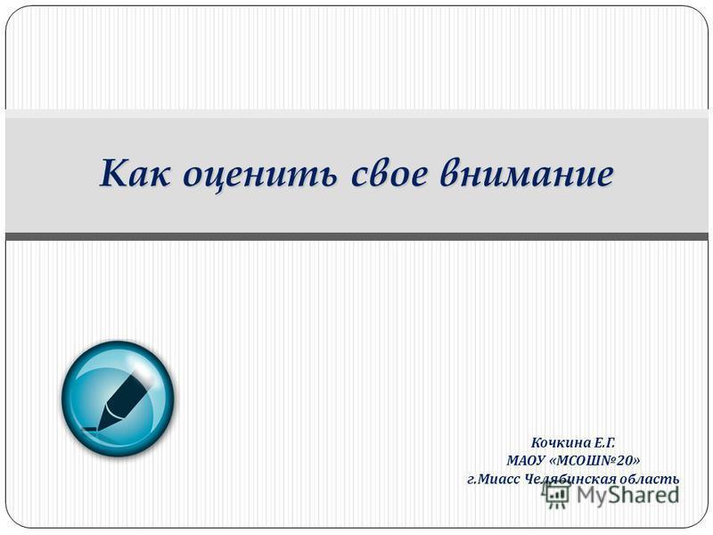 Кочкина Е. Г. МАОУ « МСОШ 20» г. Миасс Челябинская область Как оценить свое внимание