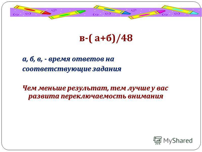 в -( а + б )/48 а, б, в, - время ответов на соответствующие задания Чем меньше результат, тем лучше у вас развита переключаемость внимания