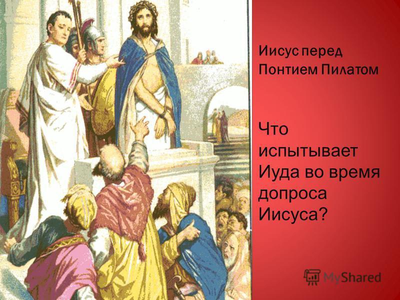 Иисус перед Понтием Пилатом Что испытывает Иуда во время допроса Иисуса?