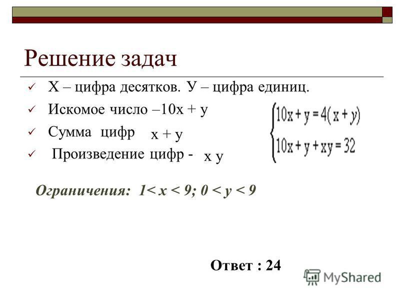 Решение задач Х – цифра десятков. У – цифра единиц. Искомое число – Сумма цифр Произведение цифр - 10 х + у х + у х у Ограничения: 1< x < 9; 0 < y < 9 Ответ : 24