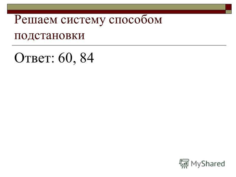 Решаем систему способом подстановки Ответ: 60, 84