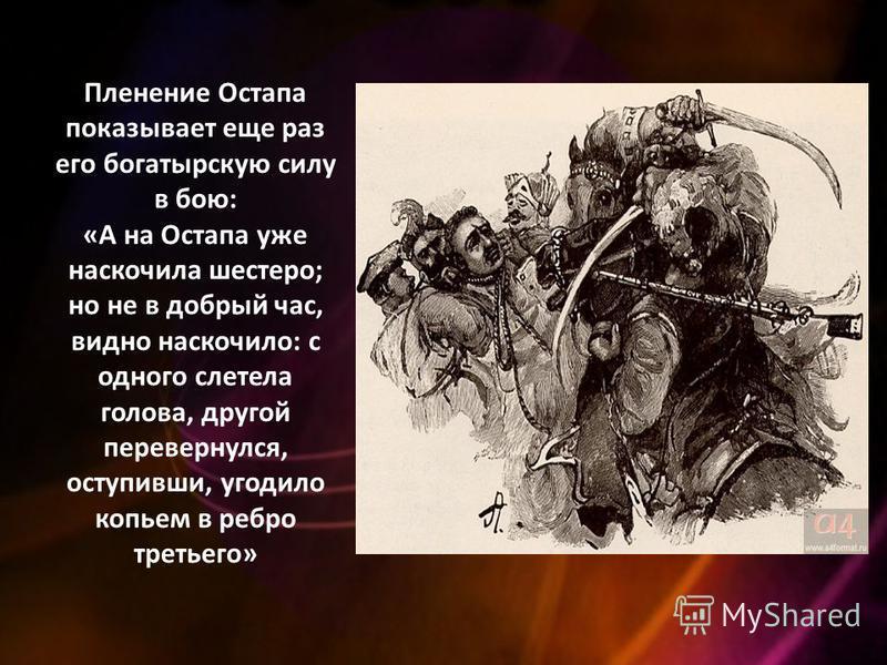 Пленение Остапа показывает еще раз его богатырскую силу в бою: «А на Остапа уже наскочила шестеро; но не в добрый час, видно наскочило: с одного слетела голова, другой перевернулся, отступивши, угодило копьем в ребро третьего»