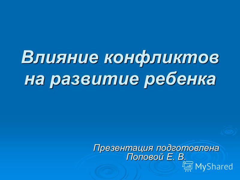 Влияние конфликтов на развитие ребенка Презентация подготовлена Поповой Е. В.