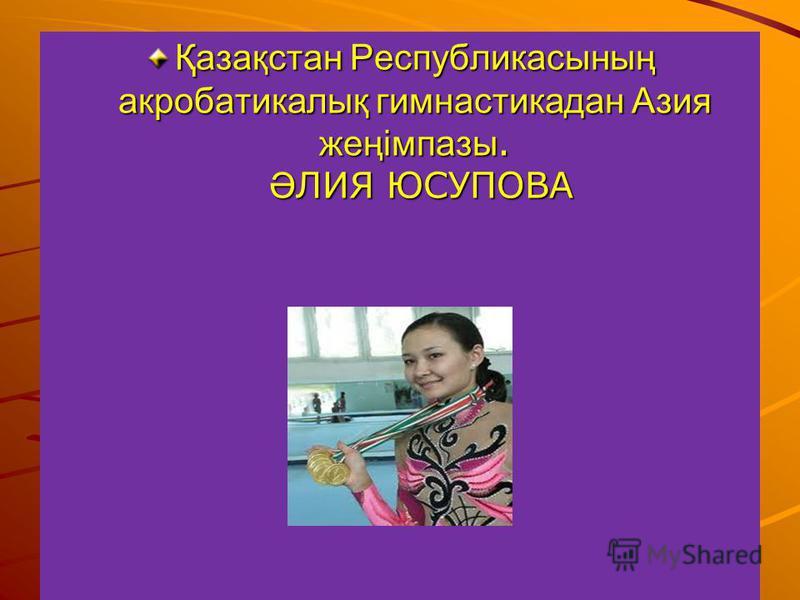 Қазақстан Республикасының акробатикалық гимнастикадан Азия жеңімпазы. Ә ЛИЯ ЮСУПОВА