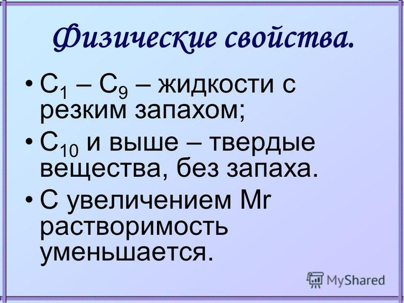 Физические свойства. С 1 – С 9 – жидкости с резким запахом; С 10 и выше – твердые вещества, без запаха. С увеличением Mr растворимость уменьшается.