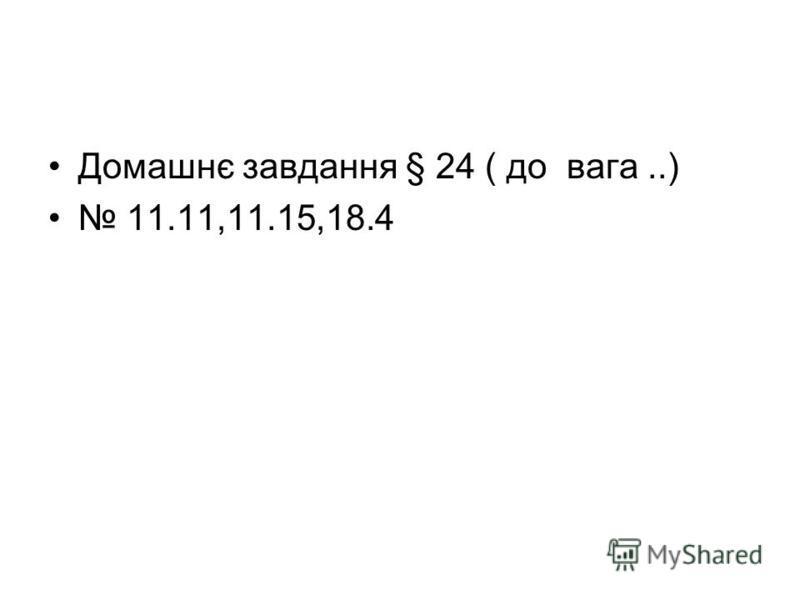 Домашнє завдання § 24 ( до вага..) 11.11,11.15,18.4