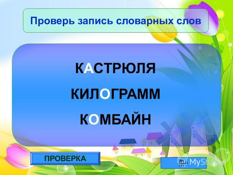ПРОВЕРКА Проверь запись словарных слов КАСТРЮЛЯ КИЛОГРАММ КОМБАЙН