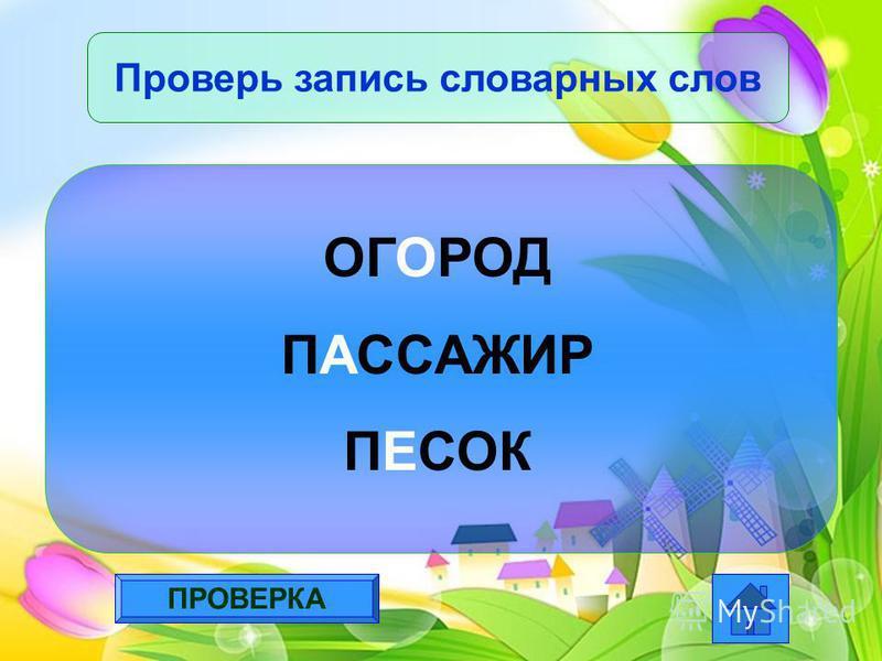 ПРОВЕРКА Проверь запись словарных слов ОГОРОД ПАССАЖИР ПЕСОК
