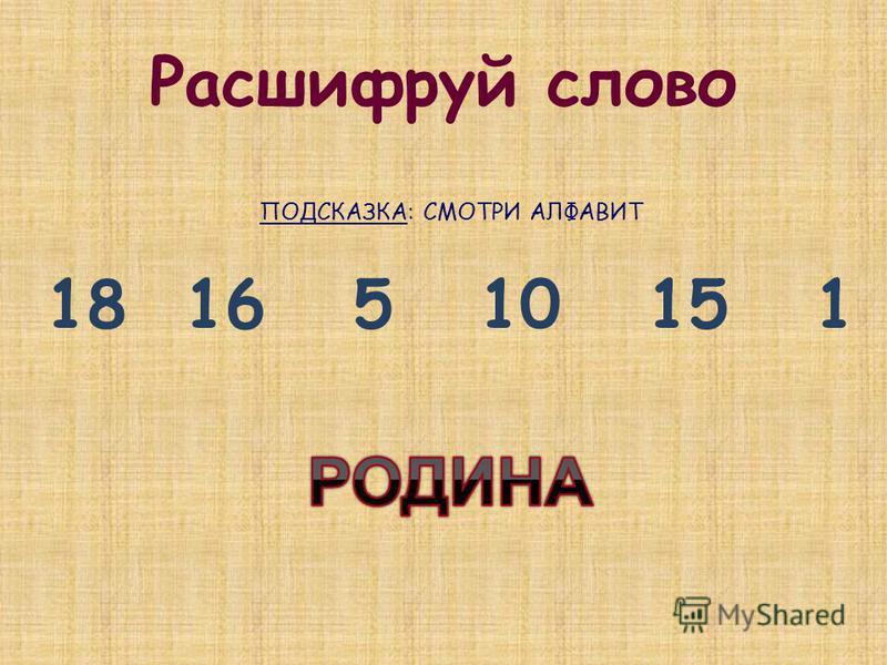 Расшифруй слово ПОДСКАЗКА: СМОТРИ АЛФАВИТ 18 16 5 10 15 1
