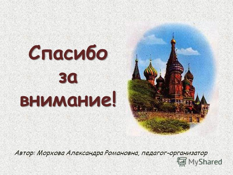 Спасибо за внимание! Автор: Морхова Александра Романовна, педагог-организатор