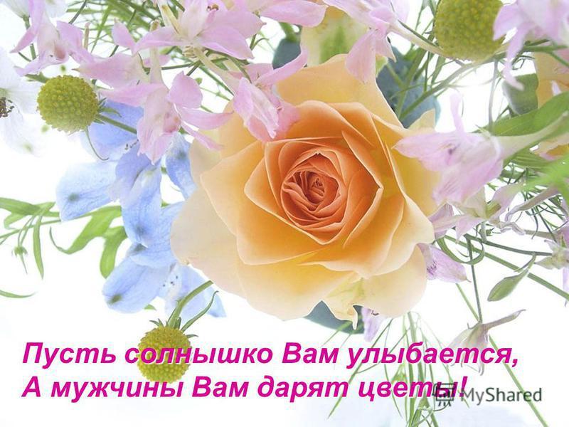 Пусть солнышко Вам улыбается, А мужчины Вам дарят цветы!