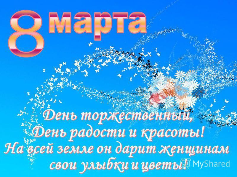 День торжественный, День радости и красоты! День торжественный, День радости и красоты! На всей земле он дарит женщинам улыбки улыбки и и цветы! цветы! свои