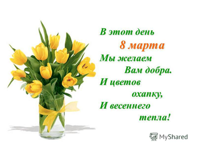 В этот день 8 марта 8 марта Мы желаем Вам добра. Вам добра. И цветов охапку, охапку, И весеннего тепла! тепла!