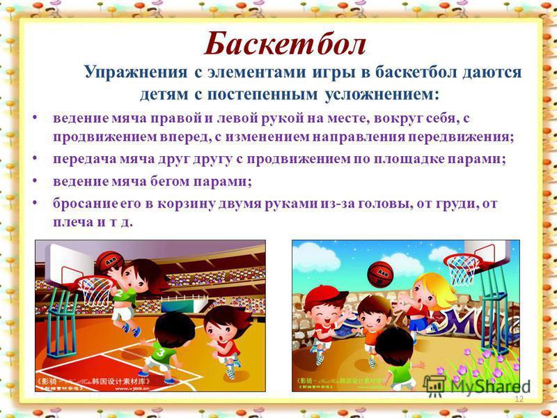 Баскетбол Упражнения с элементами игры в баскетбол даются детям с постепенным усложнением: ведение мяча правой и левой рукой на месте, вокруг себя, с продвижением вперед, с изменением направления передвижения; передача мяча друг другу с продвижением