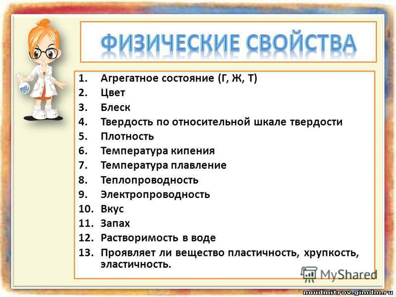 1. Агрегатное состояние (Г, Ж, Т) 2. Цвет 3. Блеск 4. Твердость по относительной шкале твердости 5. Плотность 6. Температура кипения 7. Температура плавление 8. Теплопроводность 9. Электропроводность 10. Вкус 11. Запах 12. Растворимость в воде 13. Пр
