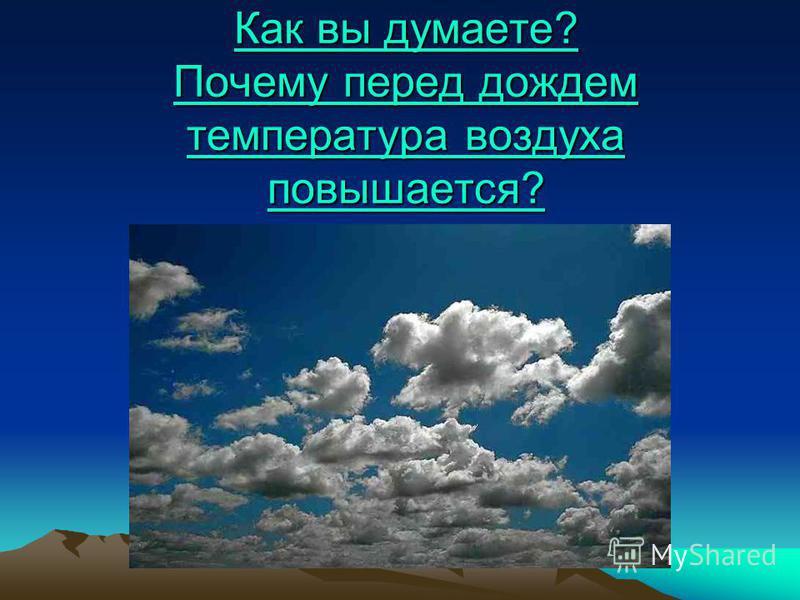 Как вы думаете? Почему перед дождем температура воздуха повышается? Как вы думаете? Почему перед дождем температура воздуха повышается?