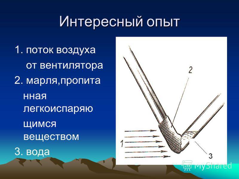 Интересный опыт 1. поток воздуха от вентилятора 2. марля,пропитанная легкоиспаряю щимся веществом 3. вода