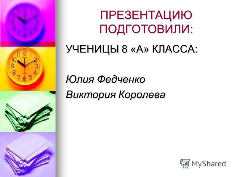 ПРЕЗЕНТАЦИЮ ПОДГОТОВИЛИ: УЧЕНИЦЫ 8 «А» КЛАССА: Юлия Федченко Виктория Королева