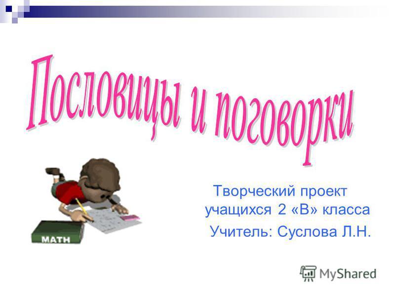 Творческий проект учащихся 2 «В» класса Учитель: Суслова Л.Н.